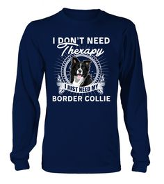 I DON'T NEED THERAPY I JUST NEED MY BORDER COLLIE... TeeChimp special offer Available in a variety of styles and colors Comment, like and re-pin! dog, dogs, dog memes, dogs funny, dog stuff, dog shirts, dog mug, dog mugs, dog quotes, dog ideas, dog outfits, dog accessories, dog gifts, dog humor, dog hoodies for people, dog shirts for people, dog shirts for people funny, dog shirts for people products, dog shirts for people gift ideas
