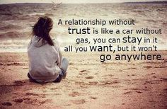 A relationship without trust is like a car without gas. You can stay in it all you want, but it won't go anywhere.
