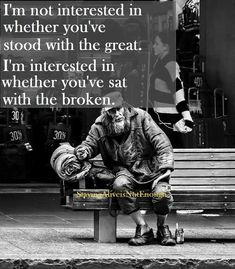 I'm not interested in whether you've stood with the greate.  I'm interested in whether you've sat with the broken.