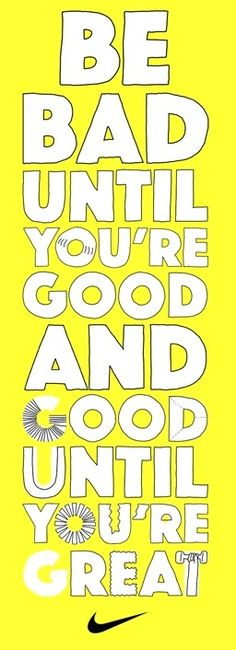 Be bad until you're good and good until you're great.