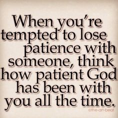 Goodness gracious...I definitely need to remember this...He is veeery patient with me-as we should be with others.