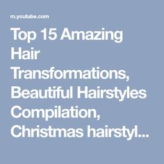 Top 15 Amazing Hair Transformations, Beautiful Hairstyles Compilation, Christmas hairstyles November - YouTube