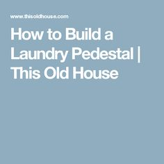 How to Build a Laundry Pedestal   This Old House