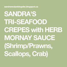 SANDRA'S TRI-SEAFOOD CREPES with HERB MORNAY SAUCE (Shrimp/Prawns, Scallops, Crab)
