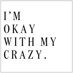 I'm okay with my crazy. || I'm okay with a few other people's crazy too...they make me feel at home.