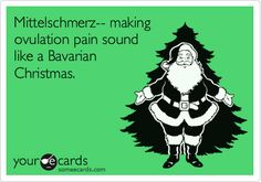 Mittelschmerz-- making ovulation pain sound like a Bavarian Christmas.
