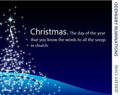 """""""Christmas. The day of the year that you know the words to all the songs at church."""" - Jeremy Chin"""