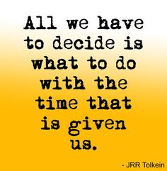 All we have to decide is what to do with the time that is given us - JRR Tolkein Gandalf Lord of the Rings quote #wordstoliveby