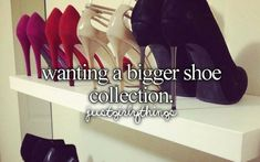 Always..Wanting a bigger shoe collection!