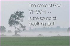 """""""The letters of the name of God in Hebrew are infrequently pronounced Yahweh. But in truth they are unutterable… This word {YHWH} is the sound of your own breathing."""" ~ Rabbi Lawrence Kushner *So remember to INHALE and EXHALE in every situation.*"""