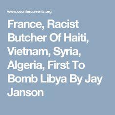 France, Racist Butcher Of Haiti, Vietnam, Syria, Algeria, First To Bomb Libya By Jay Janson