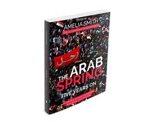 The Arab Spring Five Years On –Why did Arab people power overcome despots in Tunisia, Egypt and Yemen but were met with such fierce resistance in Syria?  A New Book by Amelia Smith (Editor), Ramzy Baroud, Philip Leech, Christine Petré, Ben White, Et al.