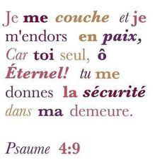 Je me couche et je m'endors en paix, Car toi seul, o Éternel ! tu me donnes la sécurité dans ma demeure. Psaume 4:9