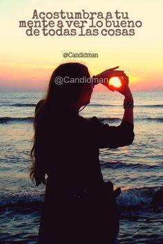 """Acostumbra a tu #Mente a ver lo #Bueno de todas las #Cosas"". @candidman #Frases #Reflexion #Mortivacion #Candidman"