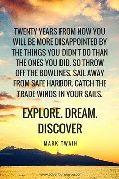 twenty years from now you will be more disappointed by the things you didn't do than the ones you did. so throw off the bowlines. sail away from safe harbor. catch the trade winds in your sails. explore. dream. discover. -mark twain.