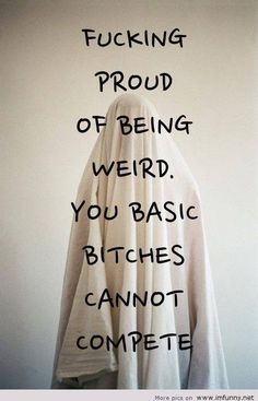 Proud of being weird, you basic bitches cannot compete