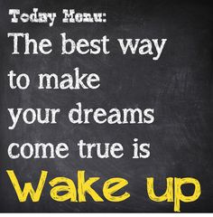 The best way to make your dreams come true is WAKE UP