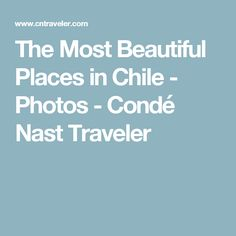 The Most Beautiful Places in Chile - Photos - Condé Nast Traveler