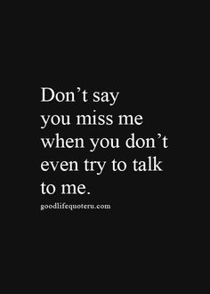 Quotes about Missing : Don't say you miss me when you don't even try to talk to me.
