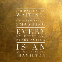 Inspirational Quotes from Musicals - Im patiently waiting, Im passionately smashing every expectation, every action is an act of creation. Song Quotes, Best Quotes, Life Quotes, Attitude Quotes, Music Quotes, Musical Theatre Quotes, What Is Intelligence, Hamilton Musical, Hamilton Broadway