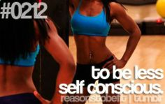 Reasons to be fit. This is a huge problem for me and I know most of my self conscious comes from not being in the best shape I can be in.
