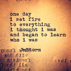 One day I set fire to everything I thought I was and began to learn who I was. ~ John M. Green