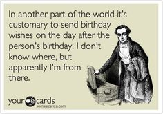 In another part of the world it's customary to send birthday wishes on the day after the person's birthday. I don't know where, but apparently I'm from there.: