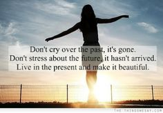 Dont cry over the past its gone dont stress over the future it hasnt arrived live in the present and make it beautiful