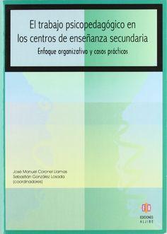 El trabajo psicopedagógico en los centros de enseñanza secundaria : enfoque organizativo y casos prácticos / José Manuel Coronel Llamas, Sebastián González Losada (coordinadores)... [et al.]