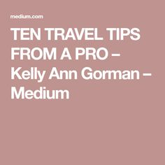 TEN TRAVEL TIPS FROM A PRO – Kelly Ann Gorman – Medium
