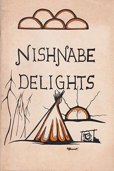 """Nishnabe Delights is a book of recipes collected from Ojibwe and Odawa People of Manitoulin Island and the North Shore of Lake Huron."""
