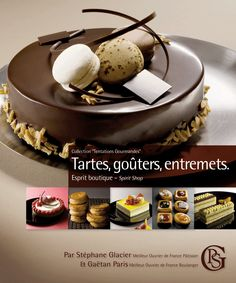 Tartes, gouters, entremets by Stephane Glacier. Step-by-step for perfect patisserie pastries
