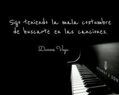 Sigo teniendo la mala costumbre de buscarte en las canciones. Danns Vega #frases #citas