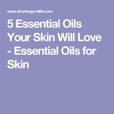 5 Essential Oils Your Skin Will Love - Essential Oils for Skin