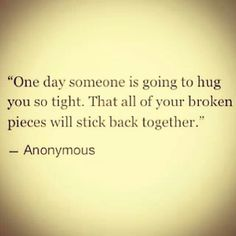 One day someone is going to hug you so tight, that all of your broken pieces will stick back together. ♥♥♥♥♥♥♥ we all have broken pieces that only true love can mend