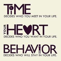 Time decides who you meet in your life Your heart decides who you want in your life Behavior decides who will stay in your life