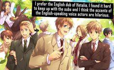 I prefer the English dub of Hetalia. I found it hard to keep up with the subs and I think the accents of the English-speaking voice actors are hilarious.