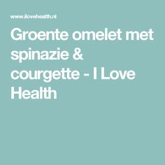 Groente omelet met spinazie & courgette - I Love Health