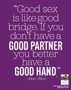 "DUMPED breakup quote: ""Good sex is like good bridge. If you don't have a good partner you better have a good hand.""-Mae West. Quote from the breakup book DUMPED. $9.59 www.dumped411.com Empowerment... Closure, baby! #dumped #breakup #quotes"