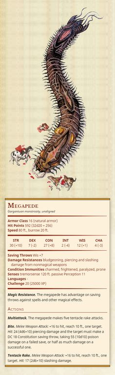 Megapede Gargantuan monstrosity, unaligned Armor Class 16 (natural armor) Hit Points 592 (32d20 + 256) Speed 80 ft., burrow 20 ft. Str 30, Dex 7, Con 27, Int 2, Wis 12, Cha 4 Saving Throws Wis +7 Damage Resistances bludgeoning, piercing and slashing...