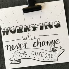 Worrying will never change the outcome B&W
