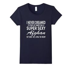 Afghanistan Tee Never Dreamed I'd Marrying Super Sexy Afghan