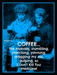 Monday...coffee with Lucille and Ethel! would be so nice but I'll just settle for three cups for myself.