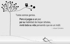 """""""Todos somos genios. Pero si juzgas a un pez por su habilidad de trepar árboles, vivirá toda su vida pensadando que es un inútil"""" Albert Einstein #Reflexion #Cita #Frase"""