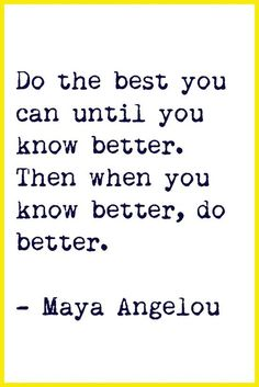 I love this quote because in the past I've made mistakes and I've felt guilt because of them. But now I know better, I can avoid making them again and realise I did my best the first time round.