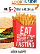#6: The 5-2 Diet  Recipes: Eat Whatever You Want and Lose Weight with Intermittent Fasting -  http://frugalreads.com/6-the-5-2-diet-recipes-eat-whatever-you-want-and-lose-weight-with-intermittent-fasting/ - The 5-2 Diet & Recipes: Eat Whatever You Want and Lose Weight with Intermittent Fasting Mary Harper (Author)  (10)Download:  $0.00 (Visit the Top Free in Cookbooks, Food & Wine list for authoritative information on this product's current rank.)