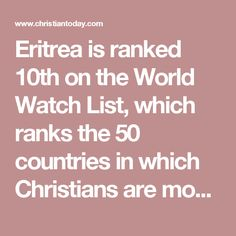 """Eritrea is ranked 10th on the World Watch List, which ranks the 50 countries in which Christians are most under pressure for their faith.  """"When Christians [in Eritrea] are discovered, they are arrested and held in shipping containers in military camps. At least 105 Christians were arrested in 2012, and 31 Christians were reported to have died in prison,"""" the World Watch List reports."""