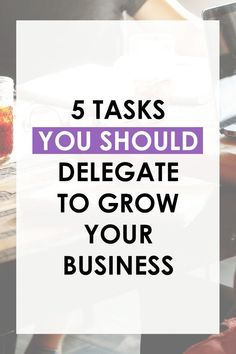 5 Tasks You Should Delegate To Grow Your Business
