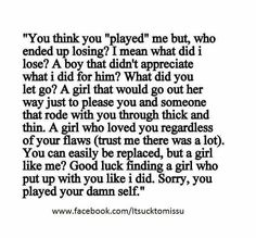 I love reading this. It is a reminder of what a joke you turned out to be. And how easy it is to let go after all the shit I dealt with. But finding someone else to deal with your bullshit and still love you like I did....good luck. After about 3 months they get to see the real you.