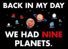 9 planets not 8. I can't get used to hearing it